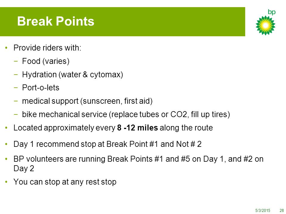 5/3/201528 Break Points Provide riders with: −Food (varies) −Hydration (water & cytomax) −Port-o-lets −medical support (sunscreen, first aid) −bike mechanical service (replace tubes or CO2, fill up tires) Located approximately every 8 -12 miles along the route Day 1 recommend stop at Break Point #1 and Not # 2 BP volunteers are running Break Points #1 and #5 on Day 1, and #2 on Day 2 You can stop at any rest stop
