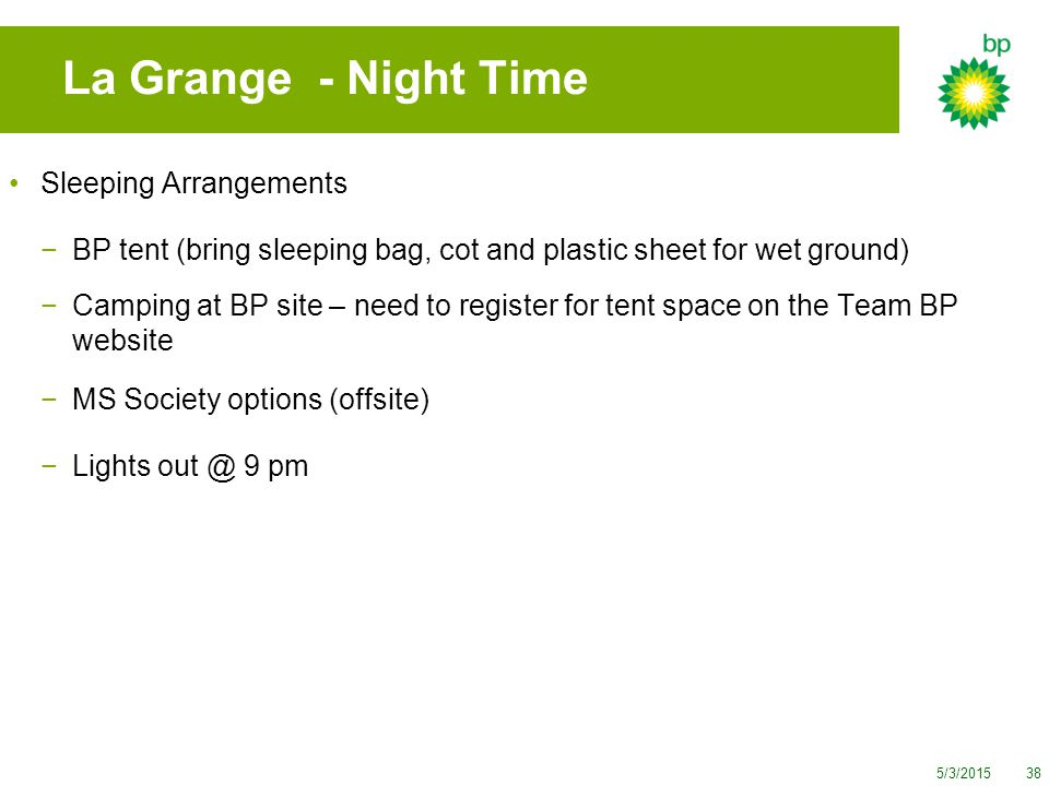 5/3/201538 La Grange - Night Time Sleeping Arrangements −BP tent (bring sleeping bag, cot and plastic sheet for wet ground) −Camping at BP site – need to register for tent space on the Team BP website −MS Society options (offsite) −Lights out @ 9 pm