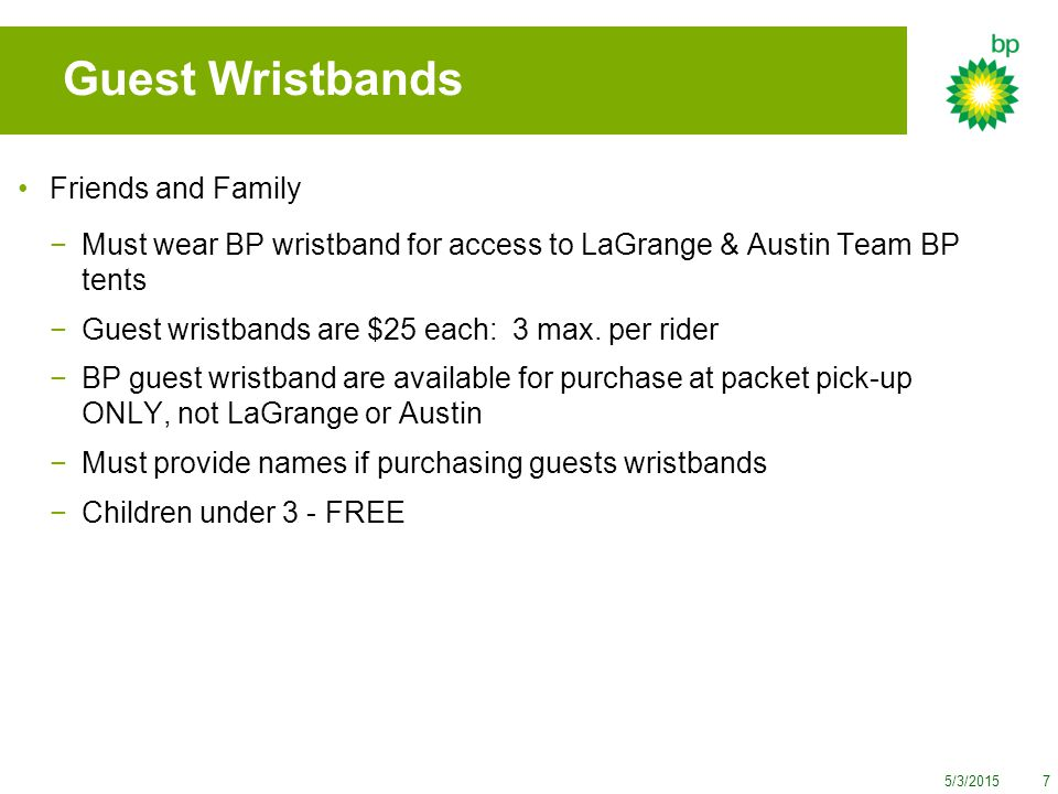 5/3/20157 Guest Wristbands Friends and Family −Must wear BP wristband for access to LaGrange & Austin Team BP tents −Guest wristbands are $25 each: 3 max.