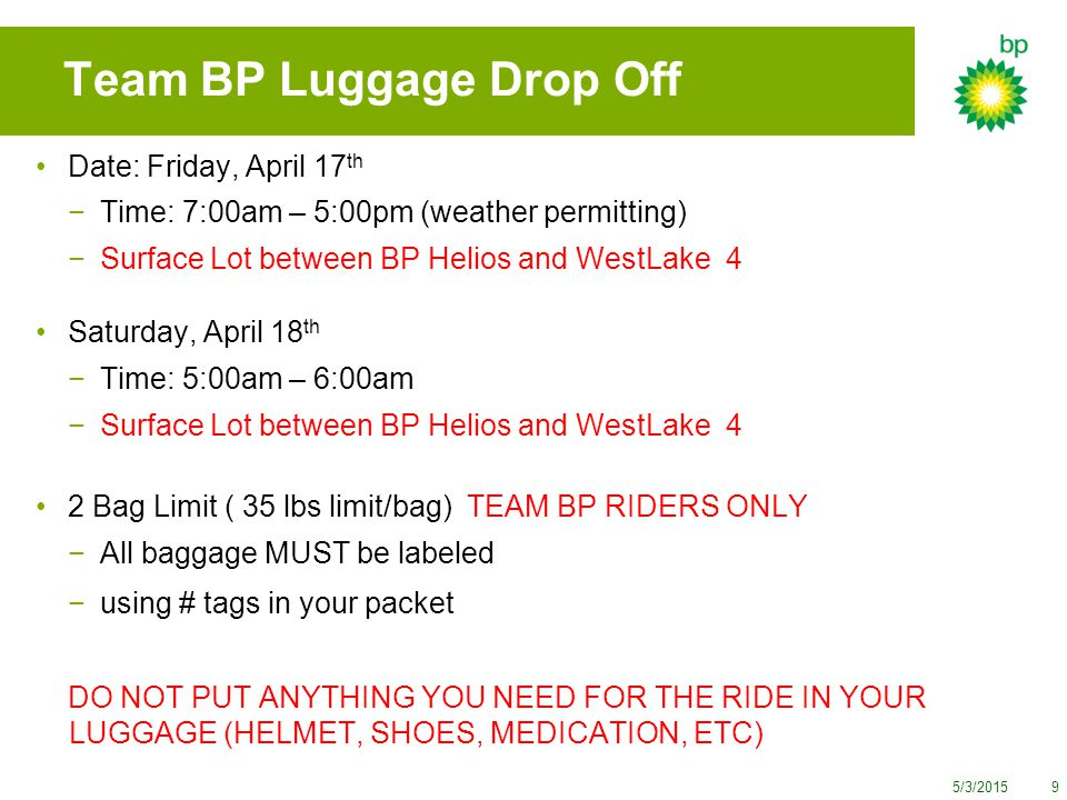 5/3/20159 Team BP Luggage Drop Off Date: Friday, April 17 th −Time: 7:00am – 5:00pm (weather permitting) −Surface Lot between BP Helios and WestLake 4 Saturday, April 18 th −Time: 5:00am – 6:00am −Surface Lot between BP Helios and WestLake 4 2 Bag Limit ( 35 lbs limit/bag) TEAM BP RIDERS ONLY −All baggage MUST be labeled −using # tags in your packet DO NOT PUT ANYTHING YOU NEED FOR THE RIDE IN YOUR LUGGAGE (HELMET, SHOES, MEDICATION, ETC)