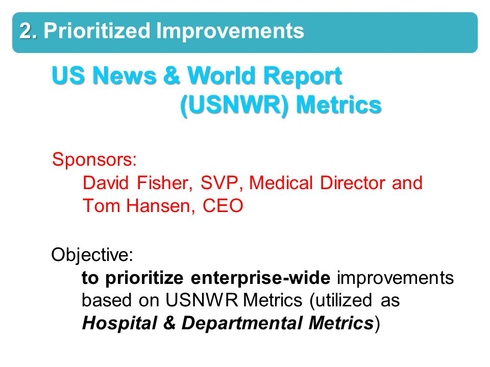 US News & World Report (USNWR) Metrics Sponsors: David Fisher, SVP, Medical Director and Tom Hansen, CEO Objective: to prioritize enterprise-wide improvements based on USNWR Metrics (utilized as Hospital & Departmental Metrics) 2.