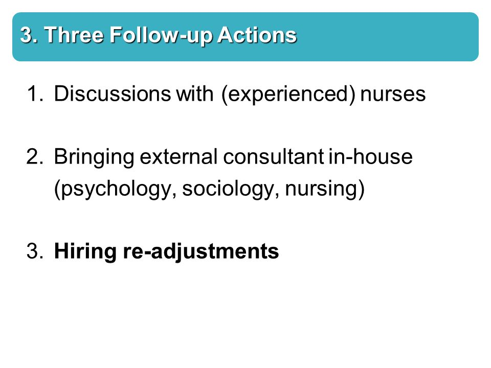 3. Three Follow-up Actions 1.Discussions with (experienced) nurses 2.Bringing external consultant in-house (psychology, sociology, nursing) 3. Hiring