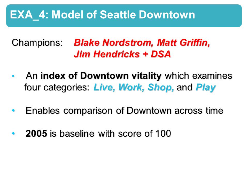 EXA_4: Model of Seattle Downtown Champions: Blake Nordstrom, Matt Griffin, Jim Hendricks + DSA An index of Downtown vitality which examines An index of Downtown vitality which examines four categories: Live, Work, Shop, andPlay four categories: Live, Work, Shop, and Play Enables comparison of Downtown across time Enables comparison of Downtown across time 2005 is baseline with score of 100 2005 is baseline with score of 100