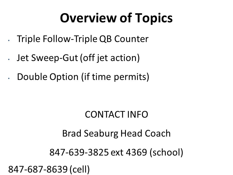 Overview of Topics Triple Follow-Triple QB Counter Jet Sweep-Gut (off jet action) Double Option (if time permits) CONTACT INFO Brad Seaburg Head Coach