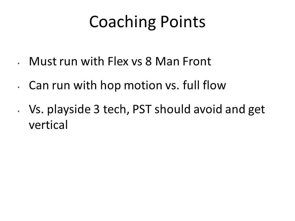 Coaching Points Must run with Flex vs 8 Man Front Can run with hop motion vs. full flow Vs. playside 3 tech, PST should avoid and get vertical