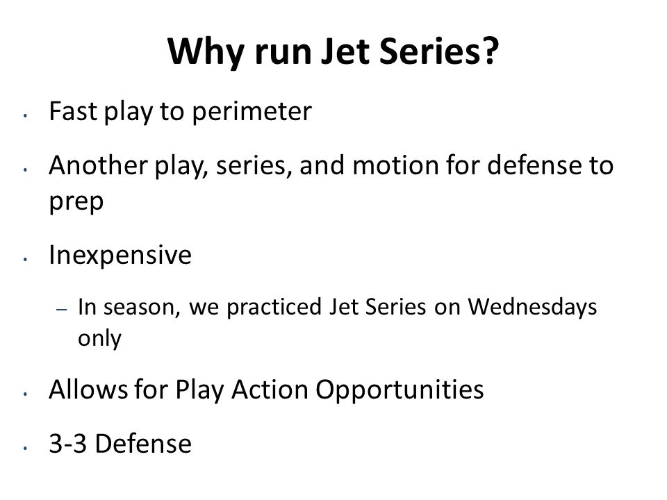 Why run Jet Series? Fast play to perimeter Another play, series, and motion for defense to prep Inexpensive – In season, we practiced Jet Series on We