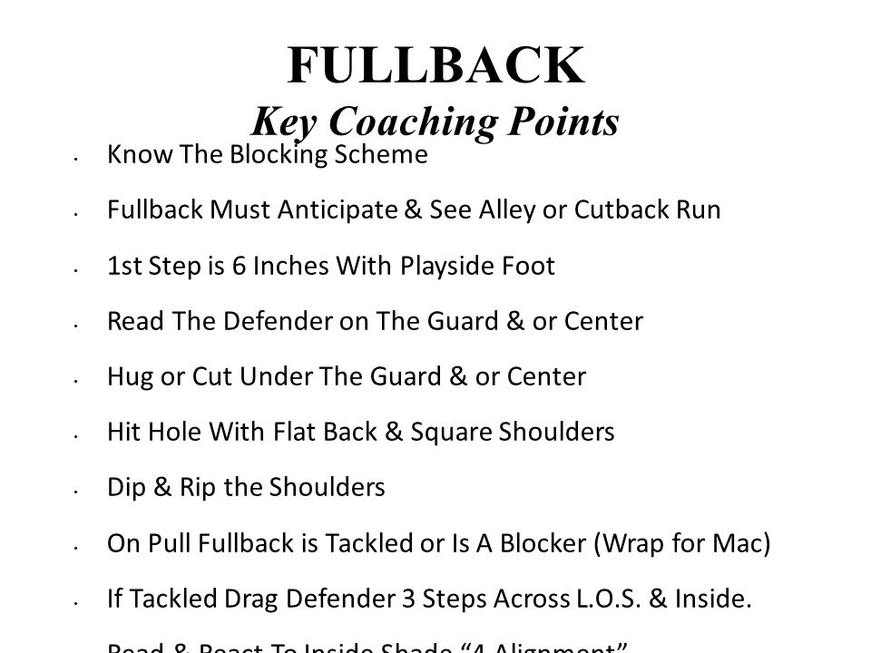 FULLBACK Key Coaching Points Know The Blocking Scheme Fullback Must Anticipate & See Alley or Cutback Run 1st Step is 6 Inches With Playside Foot Read