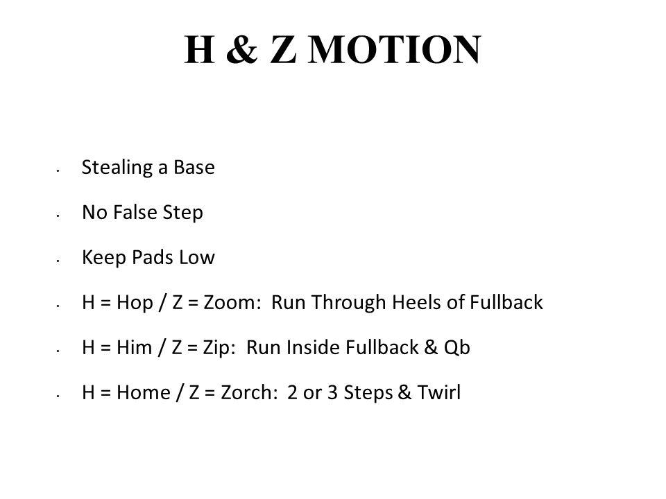 H & Z MOTION Stealing a Base No False Step Keep Pads Low H = Hop / Z = Zoom: Run Through Heels of Fullback H = Him / Z = Zip: Run Inside Fullback & Qb