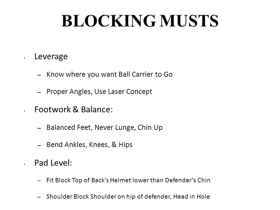 BLOCKING MUSTS Leverage – Know where you want Ball Carrier to Go – Proper Angles, Use Laser Concept Footwork & Balance: – Balanced Feet, Never Lunge,