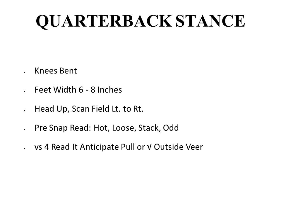 QUARTERBACK STANCE Knees Bent Feet Width 6 - 8 Inches Head Up, Scan Field Lt. to Rt. Pre Snap Read: Hot, Loose, Stack, Odd vs 4 Read It Anticipate Pul