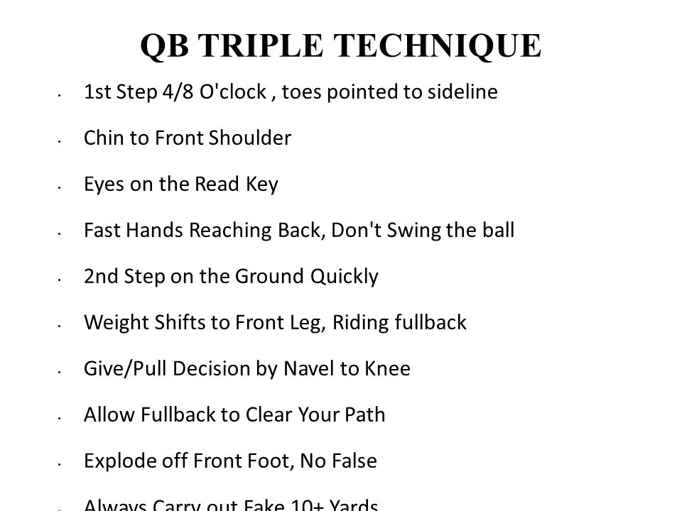 QB TRIPLE TECHNIQUE 1st Step 4/8 O'clock, toes pointed to sideline Chin to Front Shoulder Eyes on the Read Key Fast Hands Reaching Back, Don't Swing t