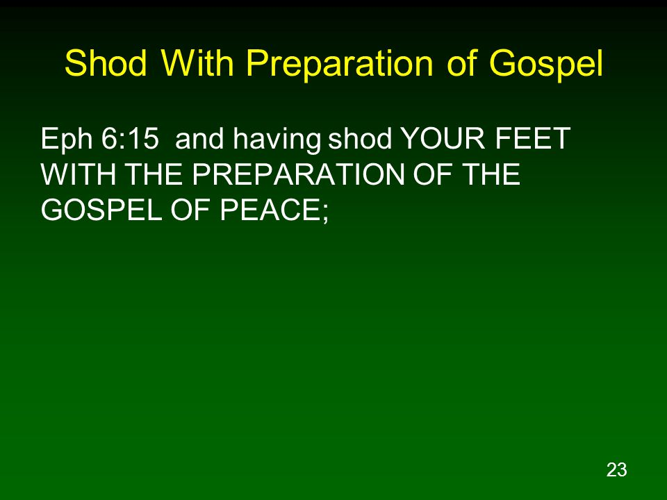 23 Shod With Preparation of Gospel Eph 6:15 and having shod YOUR FEET WITH THE PREPARATION OF THE GOSPEL OF PEACE;