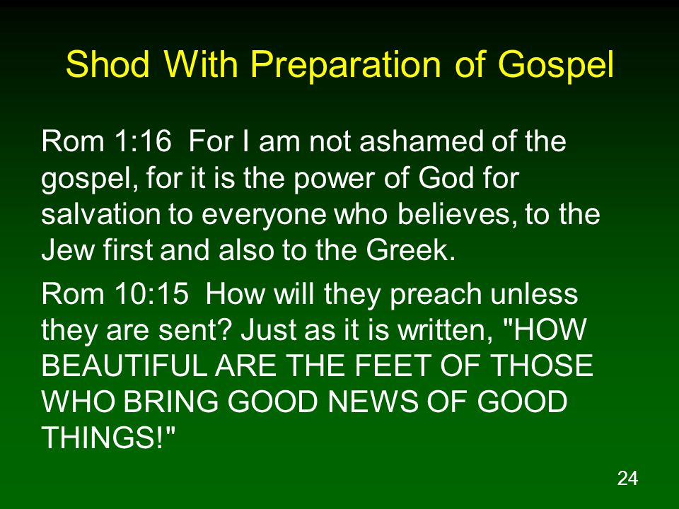 24 Shod With Preparation of Gospel Rom 1:16 For I am not ashamed of the gospel, for it is the power of God for salvation to everyone who believes, to the Jew first and also to the Greek.