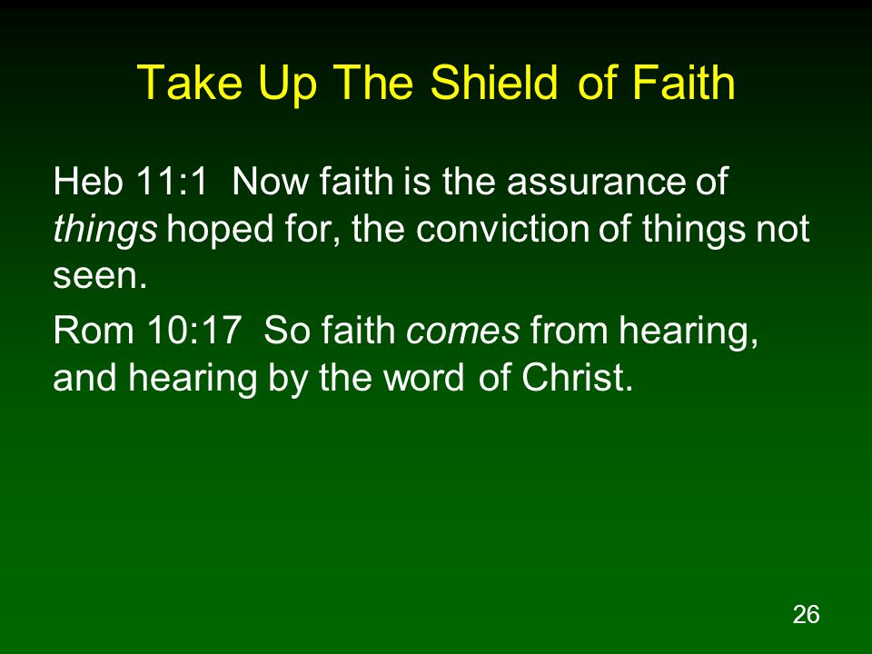 26 Take Up The Shield of Faith Heb 11:1 Now faith is the assurance of things hoped for, the conviction of things not seen.