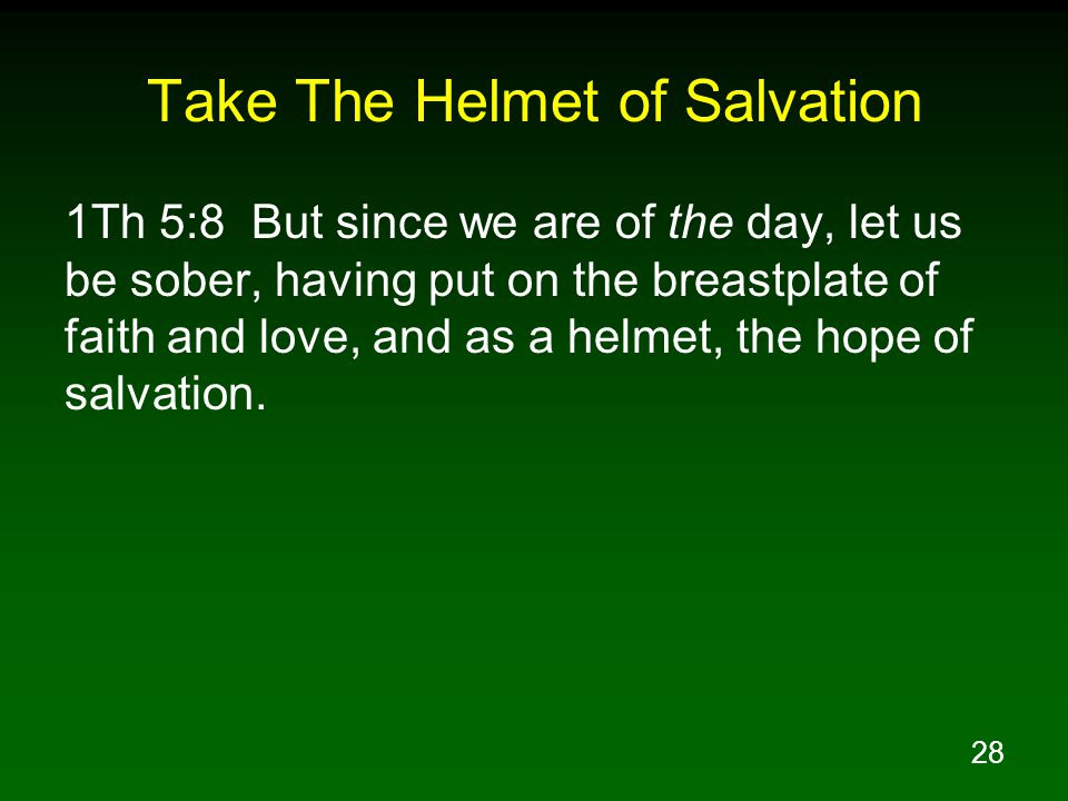 28 Take The Helmet of Salvation 1Th 5:8 But since we are of the day, let us be sober, having put on the breastplate of faith and love, and as a helmet, the hope of salvation.