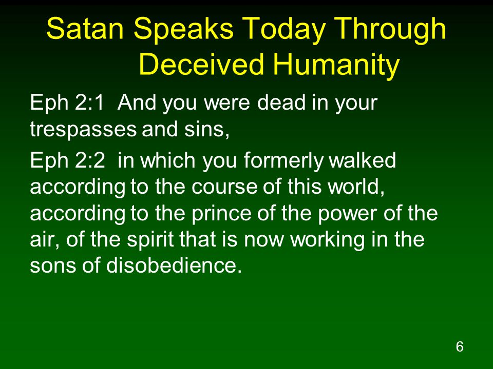 6 Satan Speaks Today Through Deceived Humanity Eph 2:1 And you were dead in your trespasses and sins, Eph 2:2 in which you formerly walked according to the course of this world, according to the prince of the power of the air, of the spirit that is now working in the sons of disobedience.