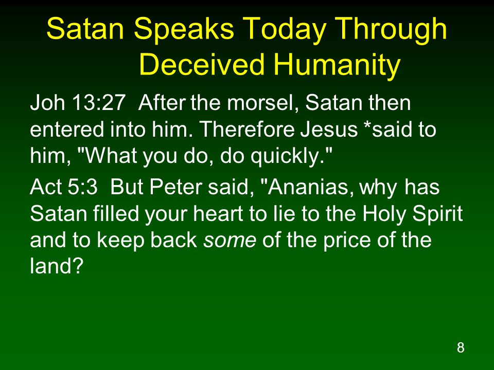 8 Satan Speaks Today Through Deceived Humanity Joh 13:27 After the morsel, Satan then entered into him.
