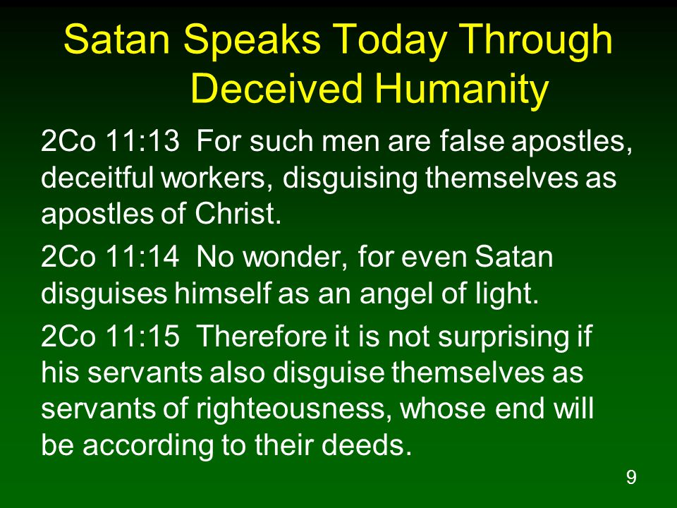 9 Satan Speaks Today Through Deceived Humanity 2Co 11:13 For such men are false apostles, deceitful workers, disguising themselves as apostles of Christ.