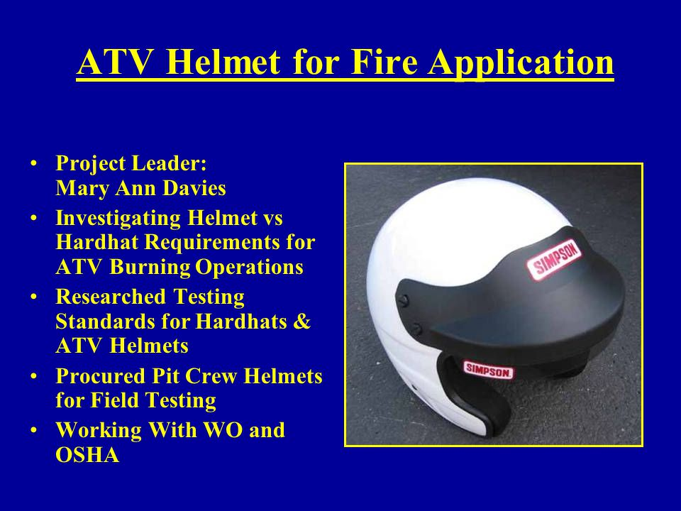 ATV Helmet for Fire Application Project Leader: Mary Ann Davies Investigating Helmet vs Hardhat Requirements for ATV Burning Operations Researched Tes