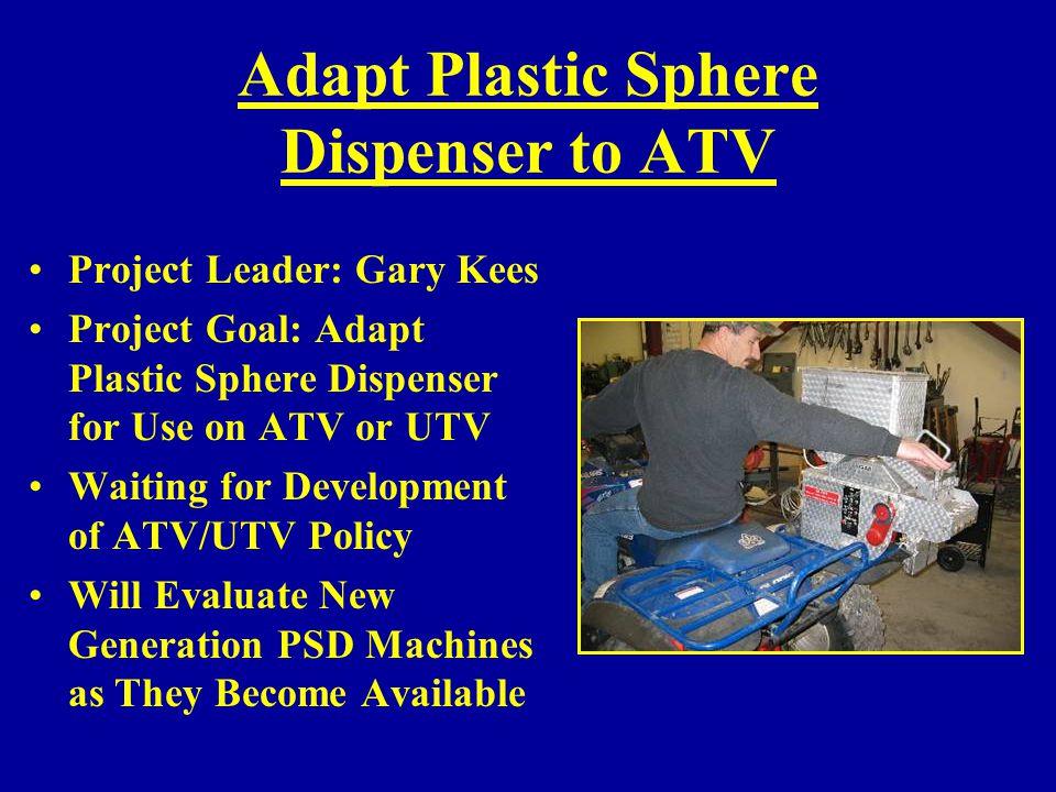 Adapt Plastic Sphere Dispenser to ATV Project Leader: Gary Kees Project Goal: Adapt Plastic Sphere Dispenser for Use on ATV or UTV Waiting for Develop