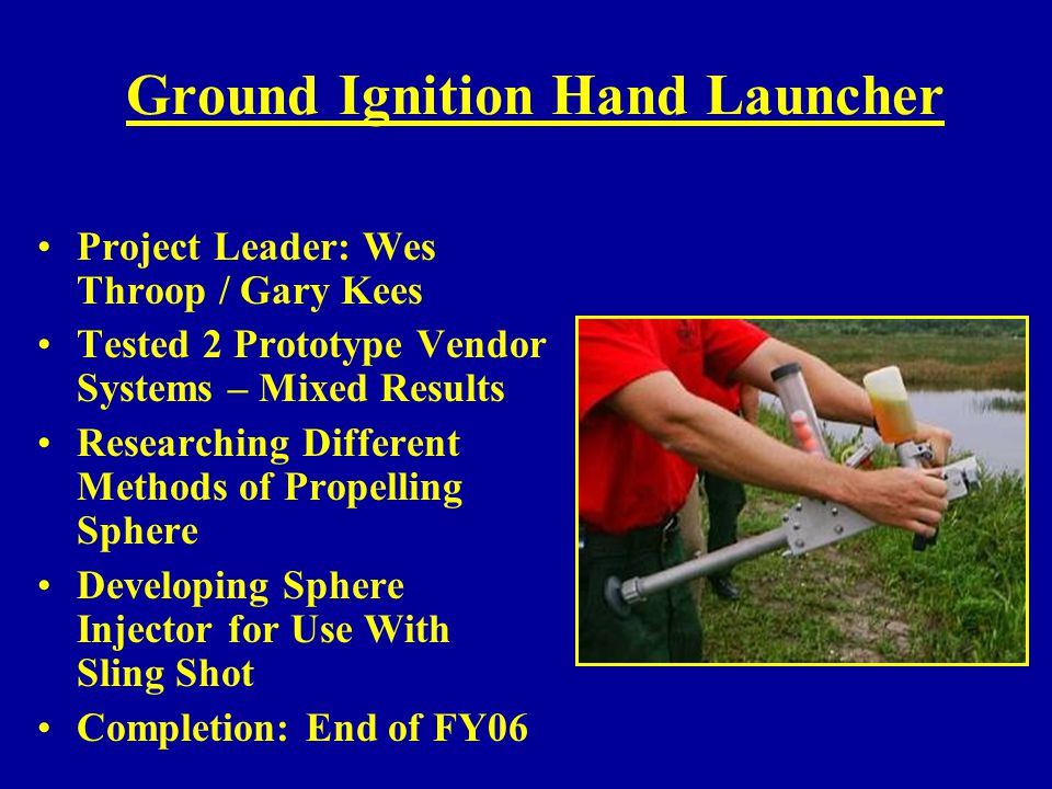 Ground Ignition Hand Launcher Project Leader: Wes Throop / Gary Kees Tested 2 Prototype Vendor Systems – Mixed Results Researching Different Methods o