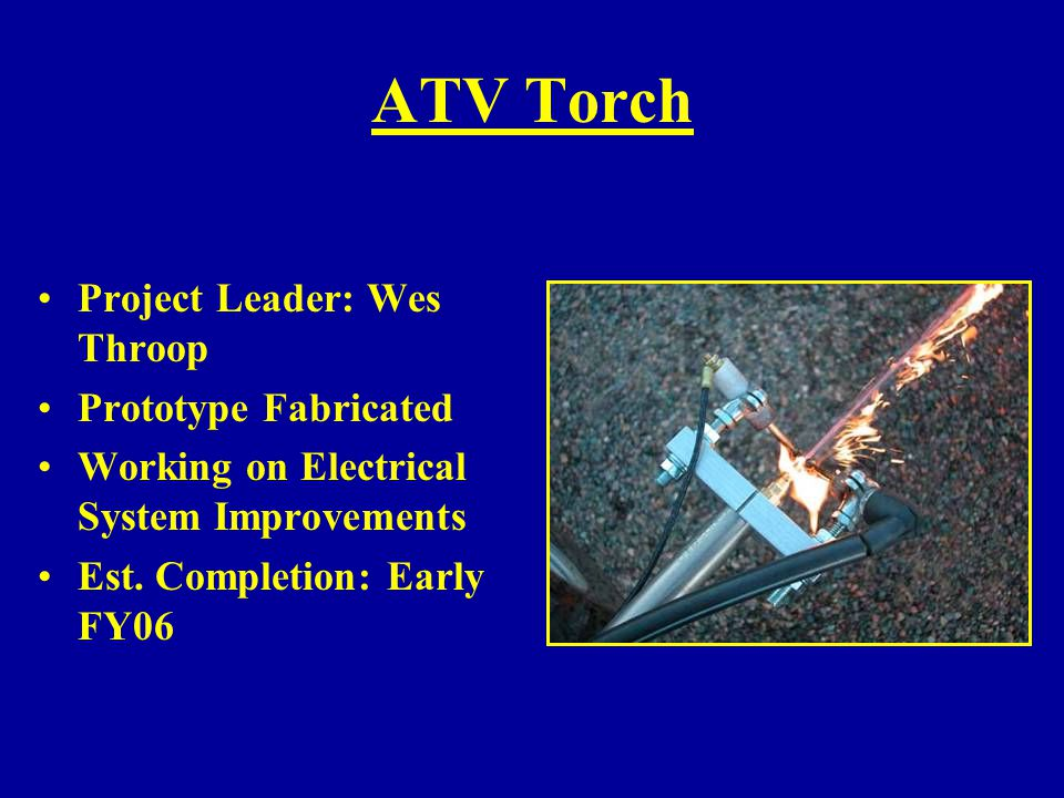 ATV Torch Project Leader: Wes Throop Prototype Fabricated Working on Electrical System Improvements Est. Completion: Early FY06