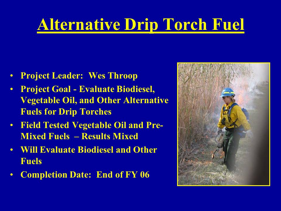 Alternative Drip Torch Fuel Project Leader: Wes Throop Project Goal - Evaluate Biodiesel, Vegetable Oil, and Other Alternative Fuels for Drip Torches