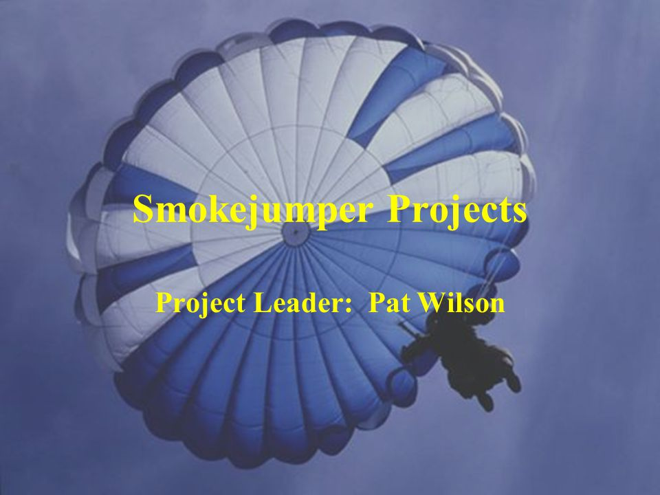 Smokejumper Projects Project Leader: Pat Wilson