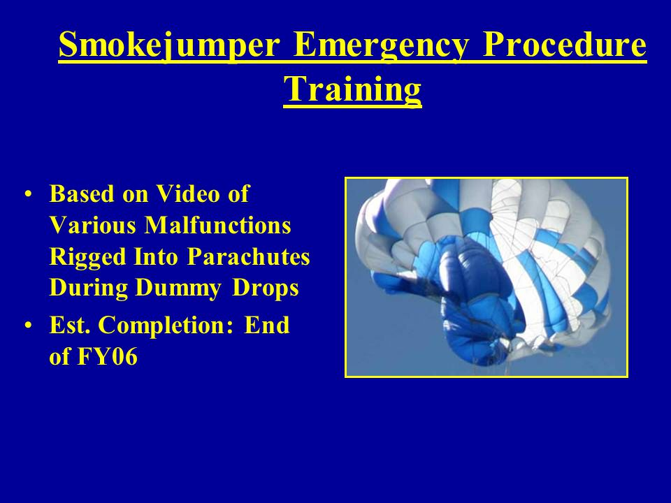 Smokejumper Emergency Procedure Training Based on Video of Various Malfunctions Rigged Into Parachutes During Dummy Drops Est. Completion: End of FY06