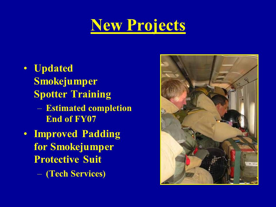 New Projects Updated Smokejumper Spotter Training –Estimated completion End of FY07 Improved Padding for Smokejumper Protective Suit –(Tech Services)
