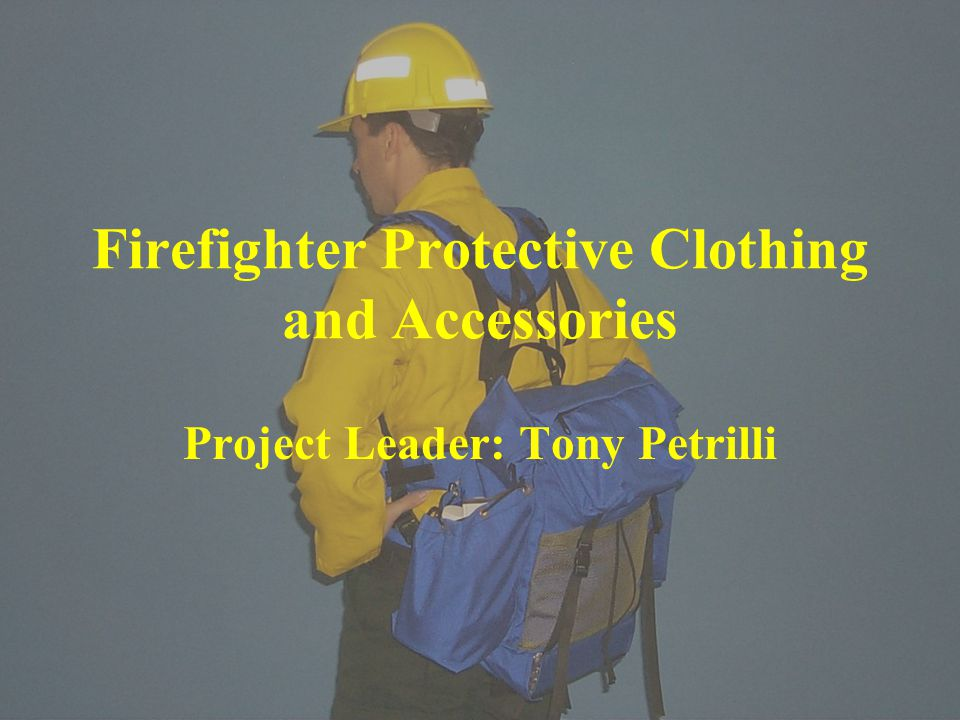 Firefighter Protective Clothing and Accessories Project Leader: Tony Petrilli