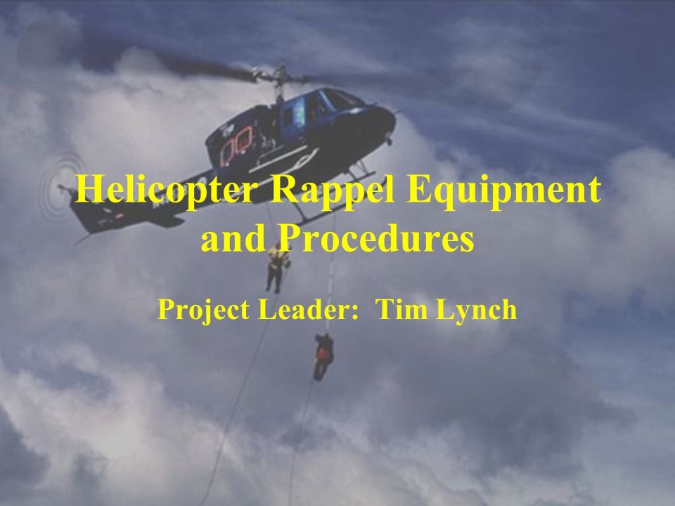 Helicopter Rappel Equipment and Procedures Project Leader: Tim Lynch