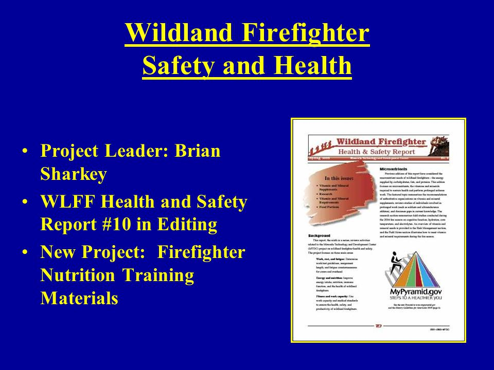 Wildland Firefighter Safety and Health Project Leader: Brian Sharkey WLFF Health and Safety Report #10 in Editing New Project: Firefighter Nutrition T