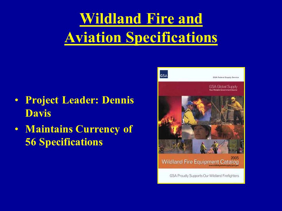 Wildland Fire and Aviation Specifications Project Leader: Dennis Davis Maintains Currency of 56 Specifications