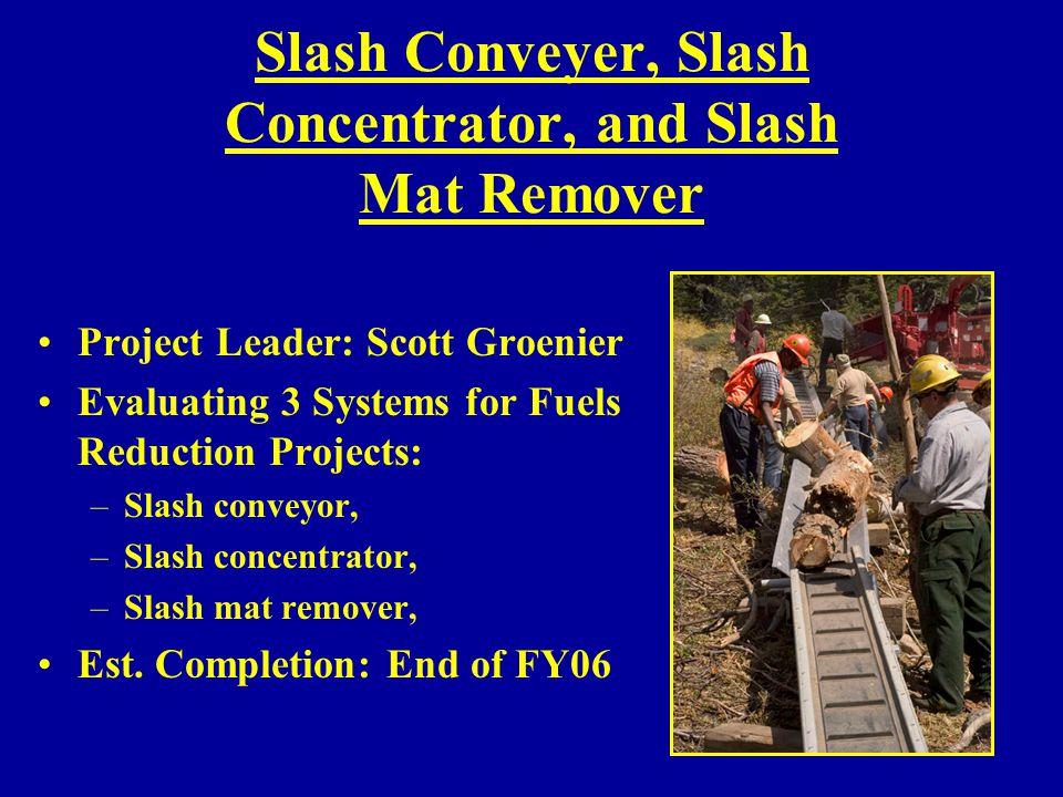 Slash Conveyer, Slash Concentrator, and Slash Mat Remover Project Leader: Scott Groenier Evaluating 3 Systems for Fuels Reduction Projects: –Slash con