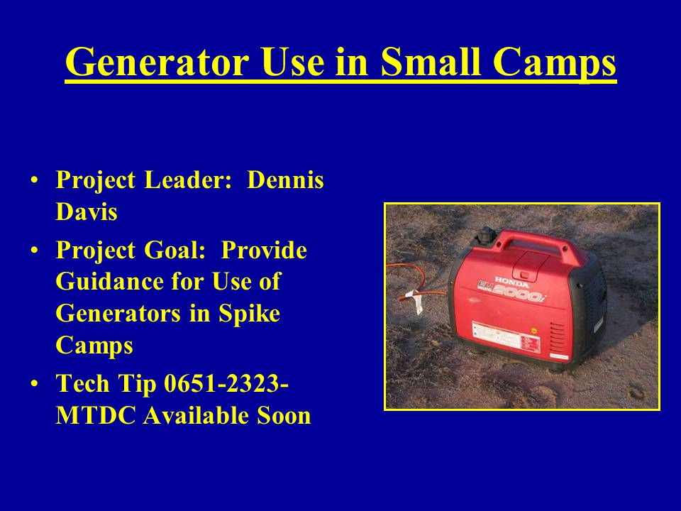 Generator Use in Small Camps Project Leader: Dennis Davis Project Goal: Provide Guidance for Use of Generators in Spike Camps Tech Tip 0651-2323- MTDC