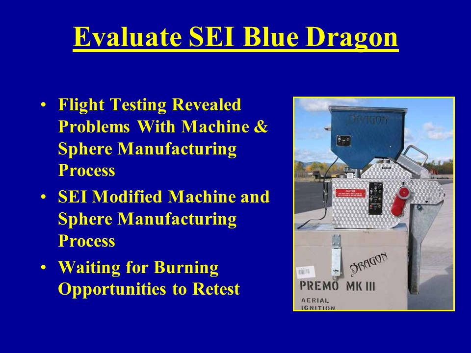 Evaluate SEI Red Dragon Bench Tested at MTDC Problems Encountered: –Frequent Jamming –Water Leakage –Must Disassemble Machine to Un-jam –Cannot Visually Confirm Spheres Are Feeding Properly SEI Redesigning Machine to Correct Problems