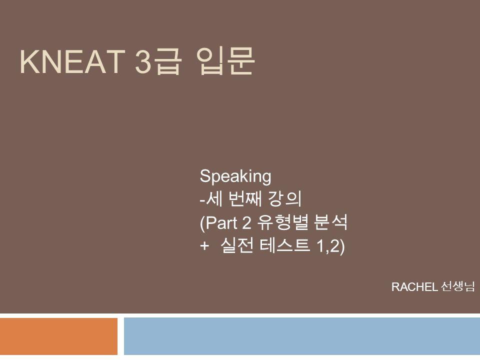Speaking -세 번째 강의 (Part 2 유형별 분석 + 실전 테스트 1,2) RACHEL 선생님 KNEAT 3 급 입문