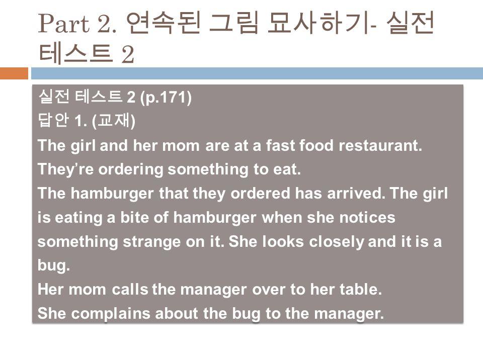 실전 테스트 2 (p.171) 답안 1. ( 교재 ) The girl and her mom are at a fast food restaurant.