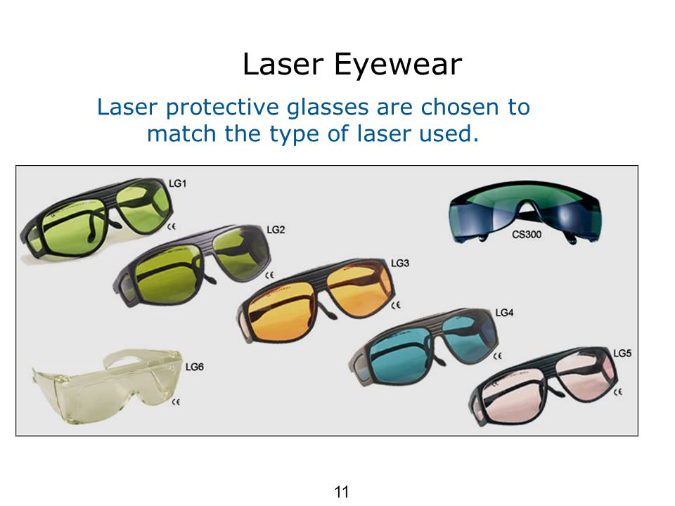 Laser Eyewear Laser protective glasses are chosen to match the type of laser used. 11