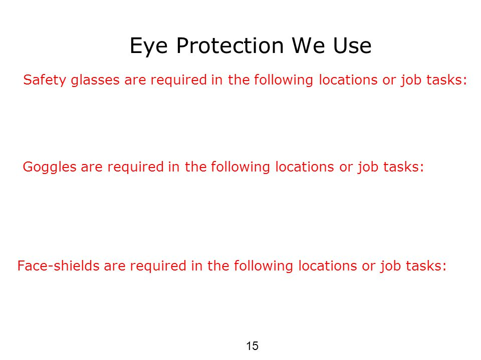 Eye Protection We Use Safety glasses are required in the following locations or job tasks: Goggles are required in the following locations or job tasks: Face-shields are required in the following locations or job tasks: 15