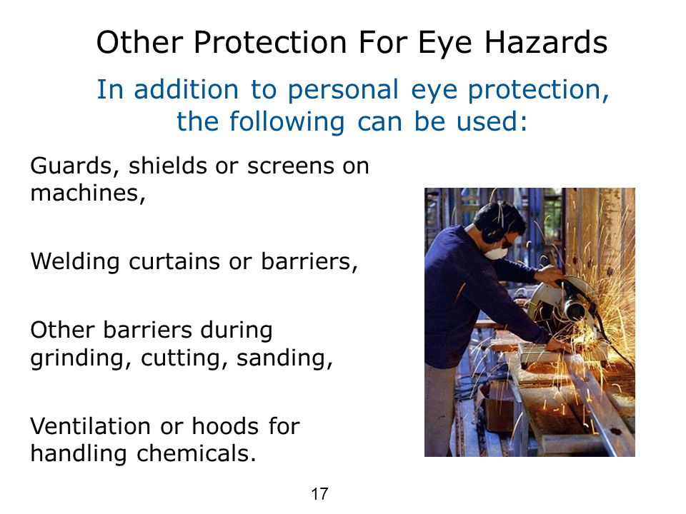 Other Protection For Eye Hazards Guards, shields or screens on machines, Welding curtains or barriers, Other barriers during grinding, cutting, sanding, Ventilation or hoods for handling chemicals.