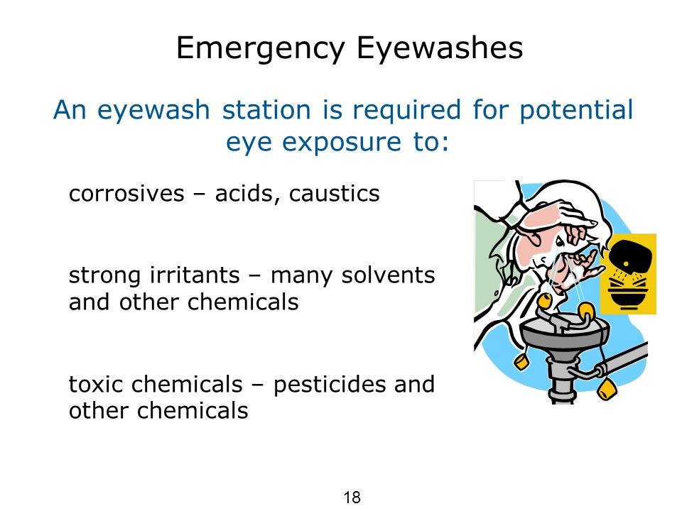 Emergency Eyewashes An eyewash station is required for potential eye exposure to: corrosives – acids, caustics strong irritants – many solvents and other chemicals toxic chemicals – pesticides and other chemicals 18