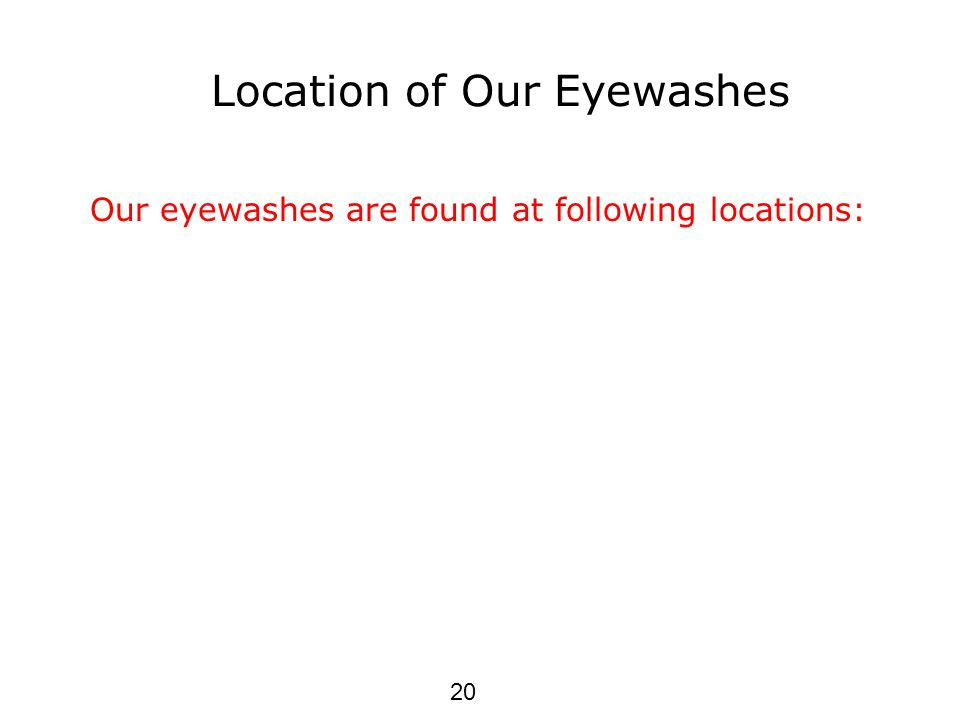 Location of Our Eyewashes Our eyewashes are found at following locations: 20
