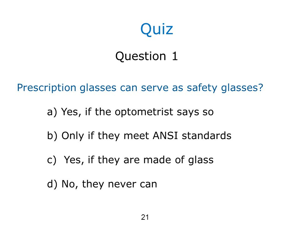Quiz Question 1 Prescription glasses can serve as safety glasses.