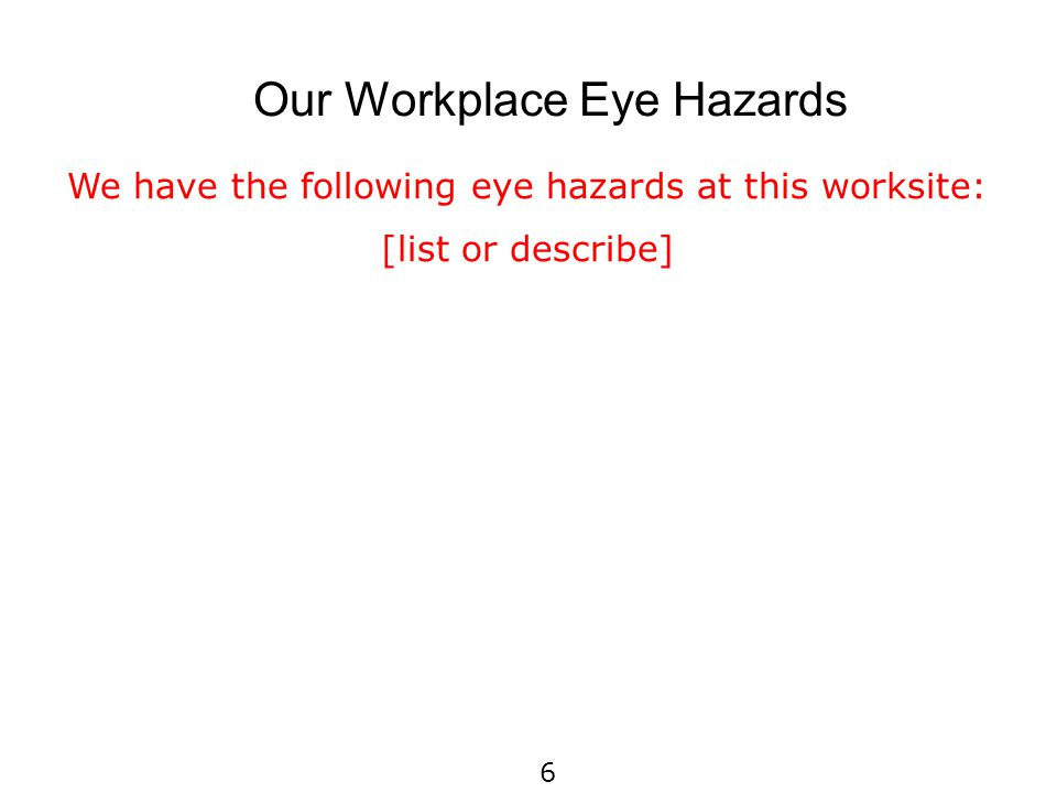 Our Workplace Eye Hazards We have the following eye hazards at this worksite: [list or describe] 6