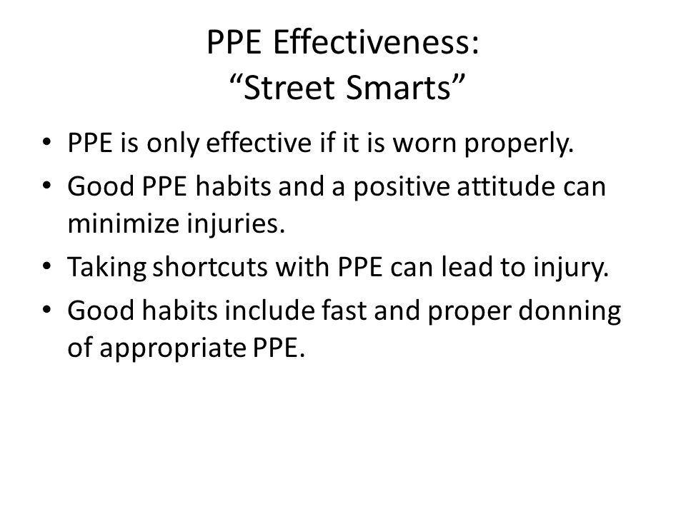 PPE Effectiveness: Street Smarts PPE is only effective if it is worn properly.