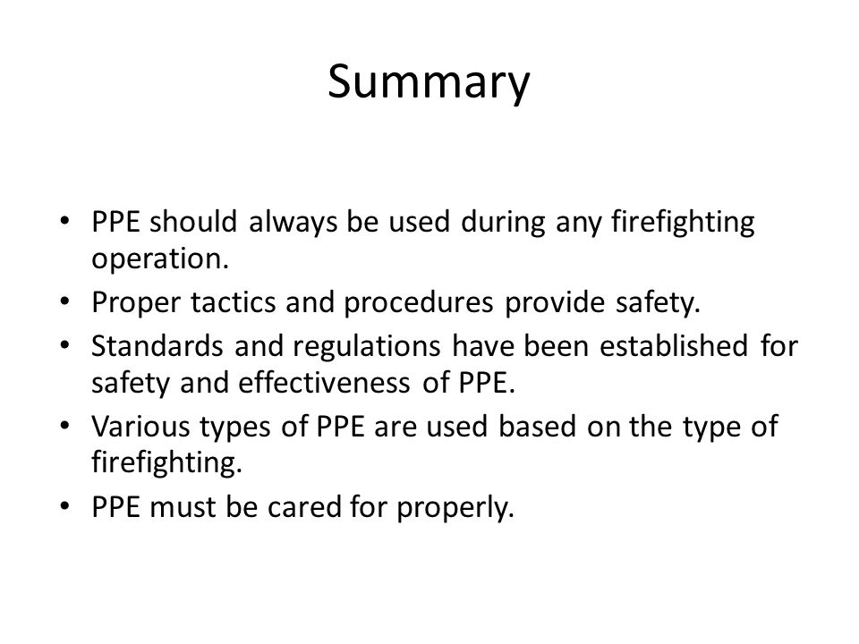 Summary PPE should always be used during any firefighting operation. Proper tactics and procedures provide safety. Standards and regulations have been