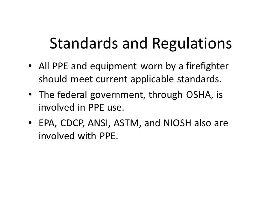 Standards and Regulations All PPE and equipment worn by a firefighter should meet current applicable standards.
