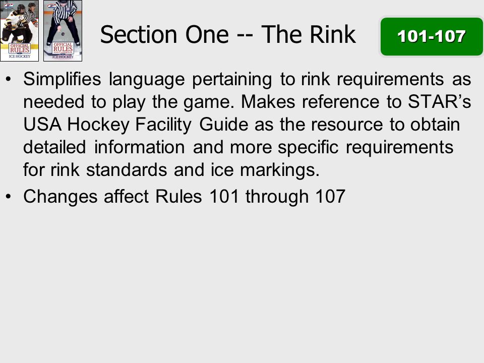 2013-2017 Section One -- The Rink 101-107 Simplifies language pertaining to rink requirements as needed to play the game.